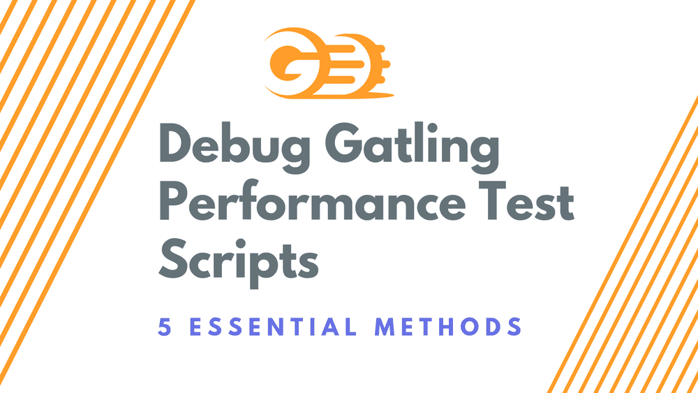 Debug Gatling Performance Test Scripts – 5 Essential Methods